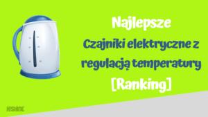 ranking najlepszych czajników elektrycznych z regulacją temperatury