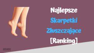 najlepsze skarpetki złuszczające ranking