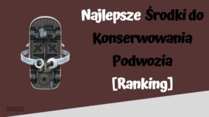 Najlepsze środki do konserwowania podwozia ranking