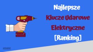 najlepsze klucze udarowe elektryczne ranking
